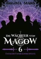 Regina Mars: Die Wächter von Magow - Band 6: Fataler Familienausflug