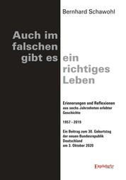 Auch im falschen gibt es ein richtiges Leben - Erinnerungen und Reflexionen aus sechs Jahrzehnten erlebter Geschichte 1957 - 2019. Ein Beitrag zum 30. Geburtstag der neuen Bundesrepublik Deutschland am 3. Oktober 2020