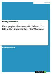 """Photographie als externes Gedächtnis - Das Bild in Christopher Nolans Film """"Memento"""""""