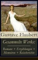 Gustave Flaubert: Gesammelte Werke: Romane + Erzählungen + Memoiren + Reiseberichte