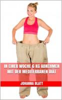 Johanna Blatt: In einer Woche 6 kg abnehmen mit der mediterranen Diät