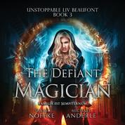 The Defiant Magician - Unstoppable Liv Beaufont, Book 3 (Unabridged)