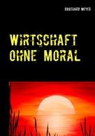 Ekkehard Meyer: Wirtschaft ohne Moral
