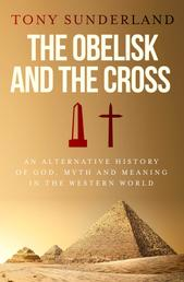 The Obelisk and the Cross - An Alternative History of God, Myth and Meaning in the Western World