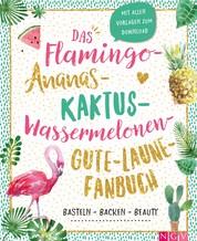 Das Flamingo-Ananas-Kaktus-Wassermelonen-Gute-Laune-Fanbuch - Backen, Basteln, Beauty