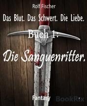Das Blut. Das Schwert. Die Liebe. - Buch 1: Die Sanguenritter.