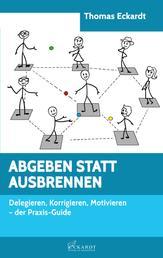 ABGEBEN STATT AUSBRENNEN - Delegieren, Korrigieren, Motivieren - der Praxis-Guide
