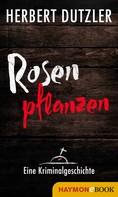 Herbert Dutzler: Rosen pflanzen. Eine Kriminalgeschichte ★★★
