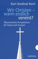 Kurt Kardinal Koch: Wir Christen – wann endlich vereint?