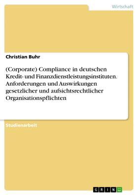 (Corporate) Compliance in deutschen Kredit- und Finanzdienstleistungsinstituten. Anforderungen und Auswirkungen gesetzlicher und aufsichtsrechtlicher Organisationspflichten