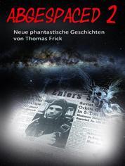 Abgespaced 2 - neue phantastische Geschichten von Thomas Frick