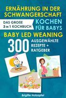 Brigitte Holzapfel: Ernährung in der Schwangerschaft | Kochen für Babys | Baby Led Weaning. 3 in 1 Kochbuch mit 300 ausgewählten Rezepten