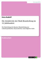 Die Attraktivität der Mark Brandenburg im 12. Jahrhundert - Die Entstehung des Raumes Brandenburg aus verkehrspolitischer, ökonomischer und religiöser Sicht