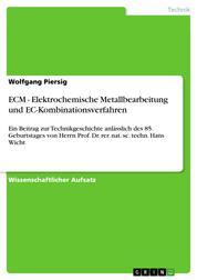 ECM - Elektrochemische Metallbearbeitung und EC-Kombinationsverfahren - Ein Beitrag zur Technikgeschichte anlässlich des 85. Geburtstages von Herrn Prof. Dr. rer. nat. sc. techn. Hans Wicht
