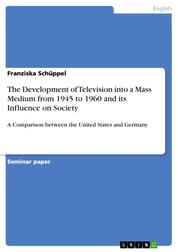 The Development of Television into a Mass Medium from 1945 to 1960 and its Influence on Society - A Comparison between the United States and Germany
