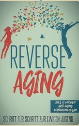 Reverse Aging - Schritt für Schritt zur ewigen Jugend: inkl. 10 Wochen Anti-Aging Maßnahmenplan