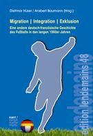 Dietmar Hüser: Migration Integration Exklusion - Eine andere deutsch-französische Geschichte des Fußballs