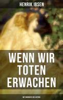Henrik Ibsen: Wenn wir Toten erwachen (Mit Biografie des Autors)