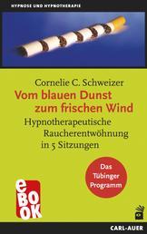 Vom blauen Dunst zum frischen Wind - Hypnotherapeutische Raucherentwöhnung in 5 Sitzungen. Das Tübinger Programm