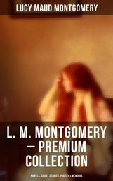 L. M. Montgomery – Premium Collection: Novels, Short Stories, Poetry & Memoirs - Including Anne of Green Gables Series, Chronicles of Avonlea & the Story Girl Trilogy