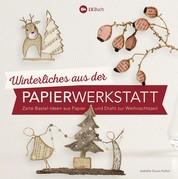 Winterliches aus der Papierwerkstatt - Zarte Bastel-Ideen aus Papier und Draht zur Weihnachtszeit