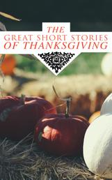 The Great Short Stories of Thanksgiving - Two Thanksgiving Day Gentlemen, How We Kept Thanksgiving at Oldtown, The Master of the Harvest, Three Thanksgivings, Ezra's Thanksgivin' Out West, A Wolfville Thanksgiving...