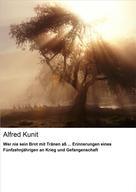 Alfred Kunit: Wer nie sein Brot mit Tränen aß ... Erinnerungen eines Fünfzehnjährigen an Krieg und Gefangenschaft ★★★