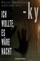 Horst Bosetzky: Ich wollte, es wäre Nacht: Kriminalroman