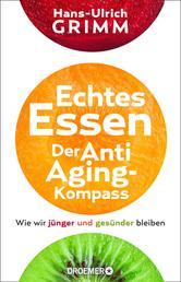 Echtes Essen. Der Anti-Aging-Kompass - Wie wir jünger und gesünder bleiben