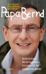 Papa Bernd - Arche-Gründer Bernd Siggelkow - Ein Leben für die vergessenen Kinder.