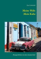 Meine Welt: Mein Kuba - Reisegeschichten von einer einsamen Insel