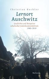 Lernort Auschwitz - Geschichte und Rezeption schulischer Gedenkstättenfahrten 1980-2019