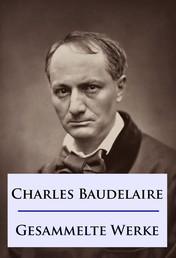 Baudelaire - Gesammelte Werke - Die Blumen des Bösen / Die künstlichen Paradiese / Die Fanfarlo und andere