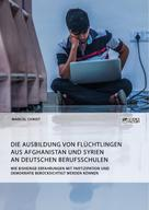 Marcel Christ: Die Ausbildung von Flüchtlingen aus Afghanistan und Syrien an deutschen Berufsschulen. Wie bisherige Erfahrungen mit Partizipation und Demokratie berücksichtigt werden können