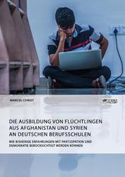 Die Ausbildung von Flüchtlingen aus Afghanistan und Syrien an deutschen Berufsschulen. Wie bisherige Erfahrungen mit Partizipation und Demokratie berücksichtigt werden können