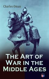 The Art of War in the Middle Ages - Military History of Medieval Europe (378-1515): The Transition From Roman to Medieval Forms in War, the Byzantines and Their Enemies, the English and Their Enemies, Feudal Cavalry
