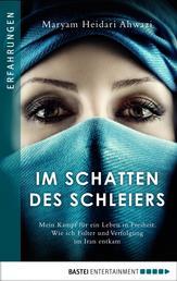 Im Schatten des Schleiers - Mein Kampf für ein Leben in Freiheit. Wie ich Folter und Verfolgung im Iran entkam