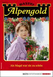 Alpengold 331 - Heimatroman - Als Magd war sie zu schön