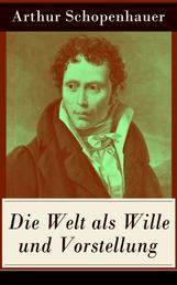 Die Welt als Wille und Vorstellung - Band 1&2: Schopenhauers Hauptwerk über die Erkenntnistheorie, die Metaphysik, die Ästhetik und die Ethik
