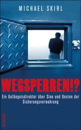 Wegsperren!? - Ein Gefängnisdirektor über Sinn und Unsinn der Sicherungsverwahrung
