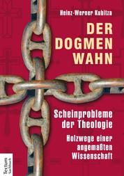 Der Dogmenwahn - Scheinprobleme der Theologie. Holzwege einer angemaßten Wissenschaft