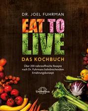 Eat to Live - Das Kochbuch - Über 200 nährstoffreiche Rezepte nach Dr. Fuhrmans bahnbrechendem Ernährungskonzept