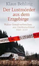 Der Lustmörder aus dem Erzgebirge - Wahre Gewaltverbrechen aus Ostdeutschland 1989–2019