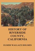 Elmer Wallace Holmes: History Of Riverside County California