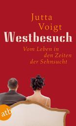 Westbesuch - Vom Leben in den Zeiten der Sehnsucht.