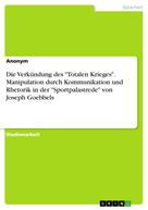 """: Die Verkündung des """"Totalen Krieges"""". Manipulation durch Kommunikation und Rhetorik in der """"Sportpalastrede"""" von Joseph Goebbels"""
