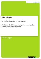 La mujer durante el franquismo - ¿Cuál era el ideal de la mujer franquista y cómo se refleja esta ideología en la película Raza?
