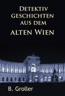 B. Groller: Detektivgeschichten aus dem alten Wien