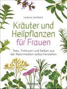 Larena Lambert: Kräuter und Heilpflanzen für Frauen: Tees, Tinkturen und Salben aus der Naturmedizin selbst herstellen ★★★★★
