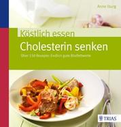 Köstlich essen - Cholesterin senken - Über 150 Rezepte: Endlich gute Blutfettwerte